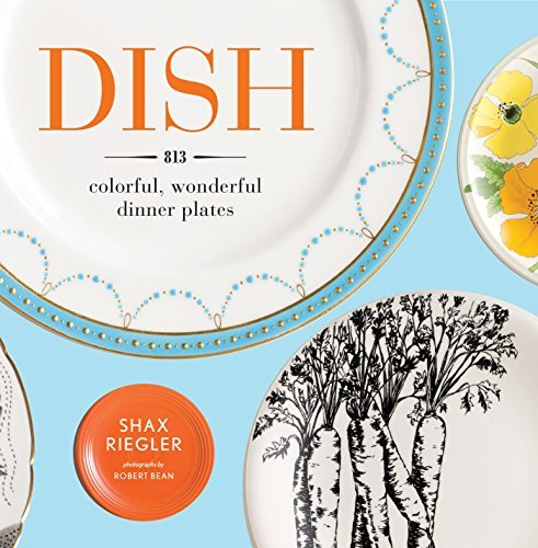 Dish: 813 Colorful, Wonderful Dinner Plates by Shax Riegler (2011-10-01)