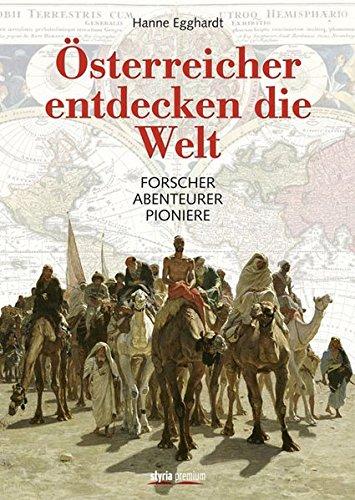 Österreicher entdecken die Welt: Forscher Abenteurer Pioniere