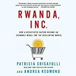 Rwanda, Inc.: How a Devastated Nation Became an Economic Model for the Developing World | Patricia Crisafulli,Andrea Redmond