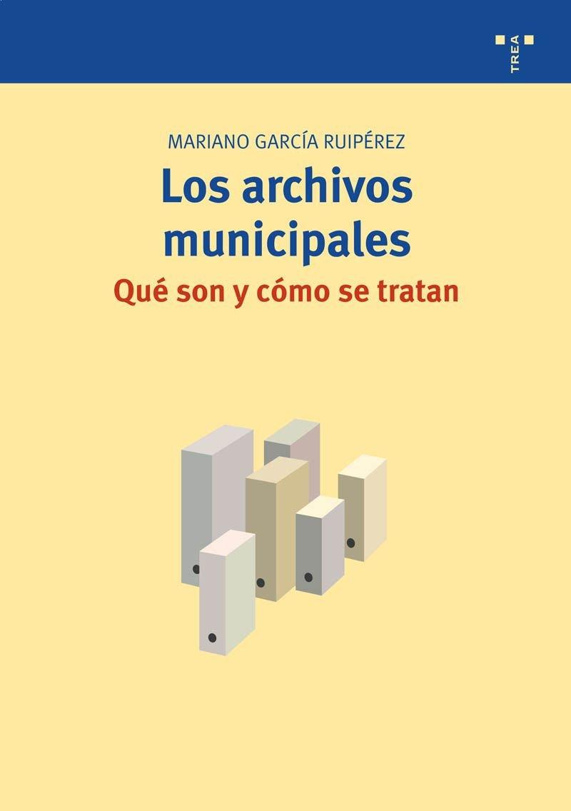 Los archivos municipales: qué son y cómo se tratan (Biblioteconomía y Administración Cultural) Tapa blanda – sep 2009 Mariano García Ruipérez Ediciones Trea S.L. 8497044525
