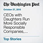 CEOs with Daughters Run More Socially Responsible Companies, Research Finds | Jena McGregor