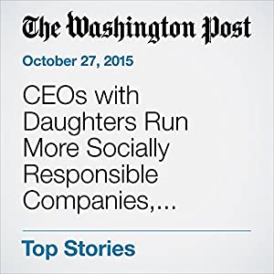 CEOs with Daughters Run More Socially Responsible Companies, Research Finds