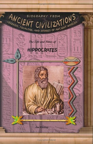 Download Hippocrates (Biography from Ancient Civilizations) (Biography from Ancient Civilizations: Legends, Folklore, and Stories of Ancient Worlds) PDF