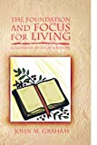 The Foundation and Focus for Living, John M. Graham, 1450006639