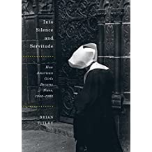 Into Silence and Servitude: How American Girls Became Nuns, 1945-1965 (McGill-Queen's Studies in the History of Religion)