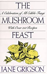 The Mushroom Feast: A Celebration of All Edible Fungi With Over 250 Receipes (Cook's Classic Library)