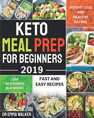 Keto Meal Prep For Beginners 2019: Fast and Easy Recipes For Weight Loss and Healthy Eating and Lose 20 Pounds In 3 Weeks by Dr Emma Walker