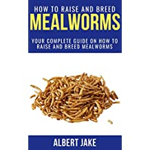 HOW TO RAISE AND BREED MEALWORMS: Your Complete Guide on How to Raise and Breed Mealworms