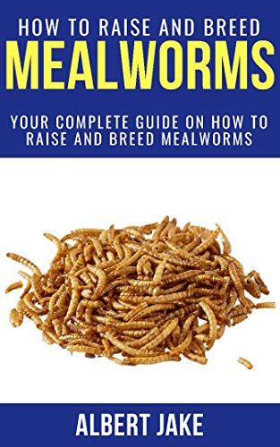 HOW TO RAISE AND BREED MEALWORMS: Your Complete Guide on How to Raise and Breed Mealworms ()