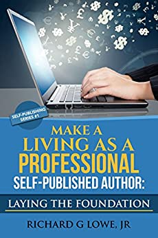 Make a Living as a Professional Self-Published Author: Laying the Foundation: The Steps You Must Take to Create a Six Figure Writing Career, Make Money, ... your Readership (Self-Publishing Book 1) by [Lowe Jr, Richard]