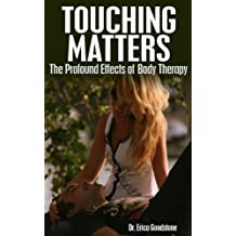 Touching Matters - The Profound Effects of Body Therapy (Touch Me ... Please Book 3)