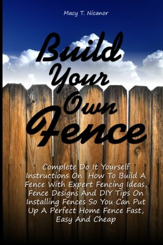 Build Your Own Fence: Complete Do It Yourself Instructions On  How To Build A Fence With Expert Fencing Ideas, Fence Designs And DIY Tips On ... Up A Perfect Home Fence Fast, Easy And Cheap