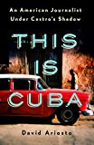 This Is Cuba: An American Journalist Under Castros Shadow