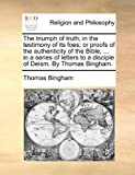 The Triumph of Truth, in the Testimony of Its Foes; or Proofs of the Authenticity of the Bible, in a Series of Letters to a Disciple of Deism By, Thomas Bingham, 1140773852