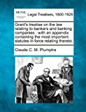 Grant's treatise on the law relating to bankers and banking companies : with an appendix containing the most important statutes in force relating Thereto, Claude C. M. Plumptre, 1240081561