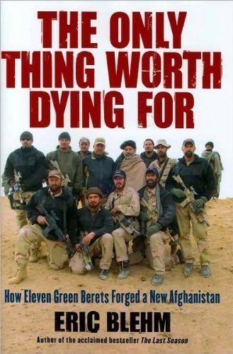 Eric Blehm'sThe Only Thing Worth Dying For: How Eleven Green Berets Forged a New Afghanistan [Hardcover](2010)