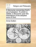 A Discourse Concerning God's Act of Adoption to Which Is Added, a Discourse upon the Inheritance of the Adopted Sons of God, Anne Dutton, 1170491308