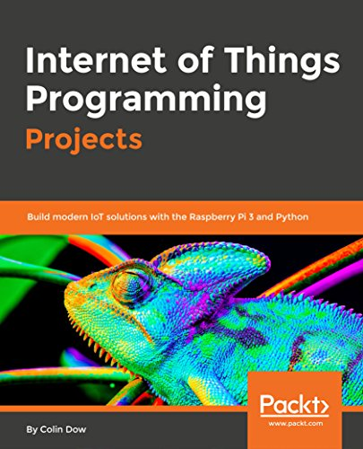Internet of Things Programming Projects: Build modern IoT solutions with the Raspberry Pi 3 and Python (English Edition)