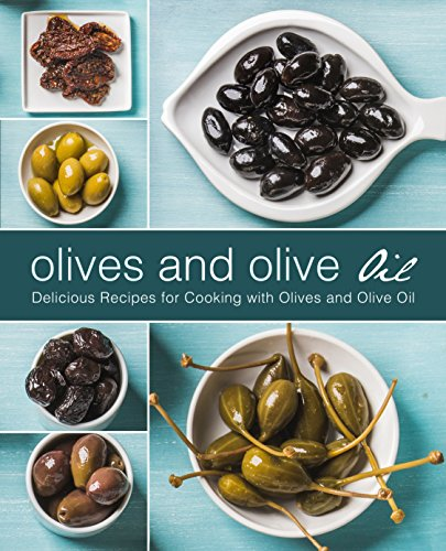 Olives and Olive Oil: Delicious Recipes for Cooking with Olives and Olive Oil (2nd Edition) by BookSumo Press