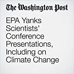 EPA Yanks Scientists' Conference Presentations, Including on Climate Change | Juliet Eilperin,Brady Dennis