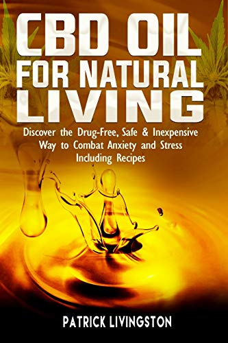 CBD Oil For Natural Living: Discover The Drug-Free, Safe & Inexpensive Way To Combat Anxiety And Stress Including Recipes