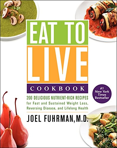 Eat to Live Cookbook: 200 Delicious Nutrient-Rich Recipes for Fast and Sustained Weight Loss, Reversing Disease, and Lifelong Health by Dr. Joel Fuhrman