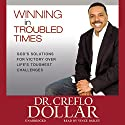 Winning in Troubled Times: God's Solutions for Victory Over Life's Toughest Challenges Audiobook by Creflo Dollar Narrated by Vince Bailey