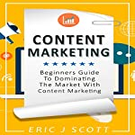 Content Marketing: Beginners Guide to Dominating the Market with Content Marketing | Eric J Scott