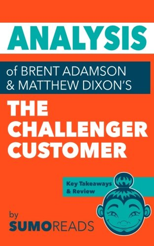 Analysis of of Brent Adamson & Matthew Dixon's The Challenger Customer: Includes Key Takeaways & Review