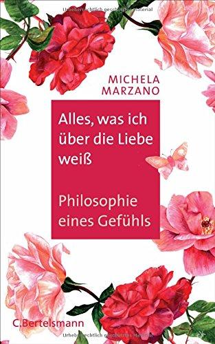 Alles, was ich über die Liebe weiß: Philosophie eines Gefühls Gebundenes Buch – 2. April 2018 Michela Marzano Michaela Meßner C. Bertelsmann Verlag 3570102602