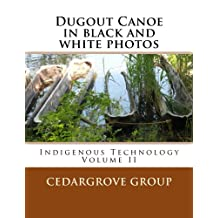 Dugout Canoe in black and white photos: Indigenous Technology Volume II