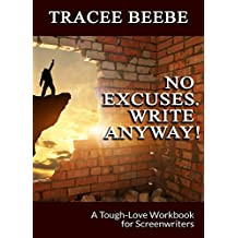 No Excuses. Write Anyway!: A Tough-Love Workbook for Screenwriters