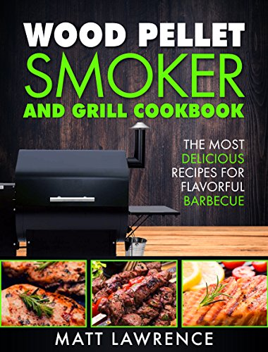 Wood Pellet Smoker and Grill Cookbook: The Most Delicious Recipes for Flavorful Barbecue (Barbeque Cookbook) by [Lawrence, Matt]