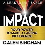 Impact: A Leadership Fable: Your Power to Make a Lasting Difference | Galen D. Bingham