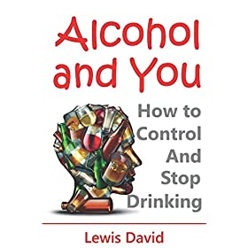 Alcohol and You – 21 Ways to Control and Stop Drinking: How to Give Up Your Addiction and Quit Alcohol
