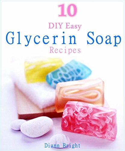 10 DIY Easy Glycerin Soap Recipes: Make Your Own Homemade Melt and Pour Basic Glycerin Soaps From Natural Ingredients With Very Easy Simple Steps (Glycerine Handmade Soap)
