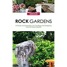Rock Gardens: A Guide and Inspiration for Creating and Designing Your First Rock Garden (Rock Gardens, Rock Garden Designs, Rock Gardening Book 1)