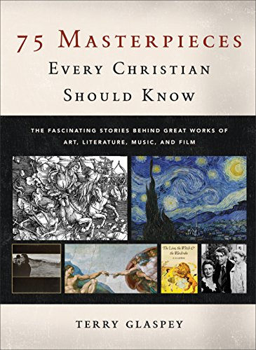 75 Masterpieces Every Christian Should Know: The Fascinating Stories behind Great Works of Art, Literature, Music, and Film (Great Masterpieces Of Art)