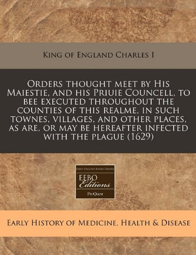 Download Orders thought meet by His Maiestie, and his Priuie Councell, to bee executed throughout the counties of this realme, in such townes, villages, and ... be hereafter infected with the plague (1629) PDF