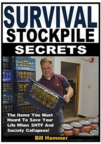 Survival Stockpile Secrets: The Items You Must Hoard To Save Your Life When SHTF And Society Collapses! by [Hammer, Bill]