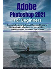 Adobe Photoshop 2021 for Beginners: Complete Beginner to Pro Illustrated Guide to Master Graphics Designs and Image Editing Skills with Latest Tips & Tricks