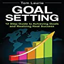Goal Setting: 12 Step Guide to Achieving Goals and Realizing Real Success Audiobook by Tom Laurie Narrated by Martin Smith