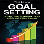 Goal Setting: 12 Step Guide to Achieving Goals and Realizing Real Success | Tom Laurie