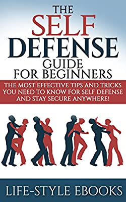 Self Defense: The SELF DEFENSE Guide For Beginners -The Most Effective Tips And Tricks You Need To Know For Self Defense And Stay Secure Anywhere!: (self ... defense training, self defense for women)