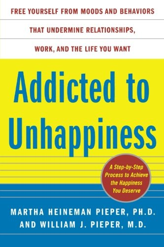 Addicted to Unhappiness: Free Yourself from Moods and Behaviors That Undermine Relationships, Work, and the Life You Want -