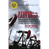 Stupid to the Last Drop: How Alberta Is Bringing Environmental Armageddon to Canada (And Doesn't Seem to Care)by William Marsden