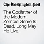 The Godfather of the Modern Zombie Genre Is Dead. Long May He Live. | Daniel W. Drezner