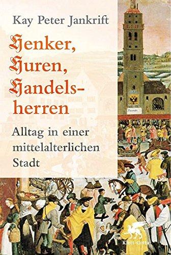 Henker, Huren, Handelsherren: Alltag in einer mittelalterlichen Stadt