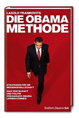 Die Obama-Methode: Strategien für die Mediengesellschaft. Was Wirtschaft und Politik von Barack Obama lernen können