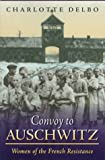 Convoy to Auschwitz : Women of the French Resistance, Delbo, Charlotte, 1555533132